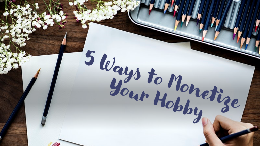 5 Ways to Monetize Your Hobby