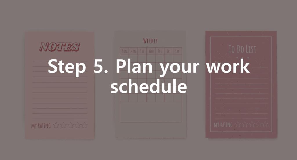 Step 5. Plan your work schedule